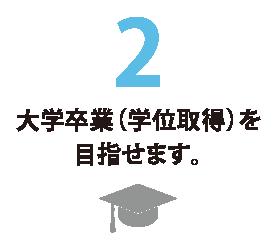 2 大学卒業(学位取得)を目指せます。